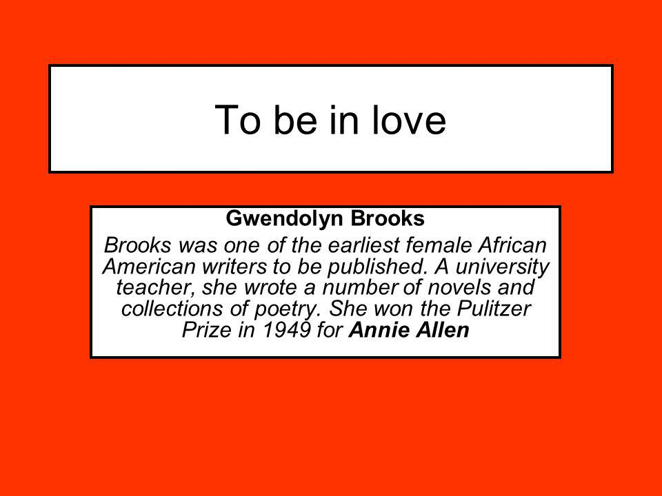 To be in love Gwendolyn Brooks Brooks was one of the earliest female African American writers to be published. A university teacher, she wrote a numbe