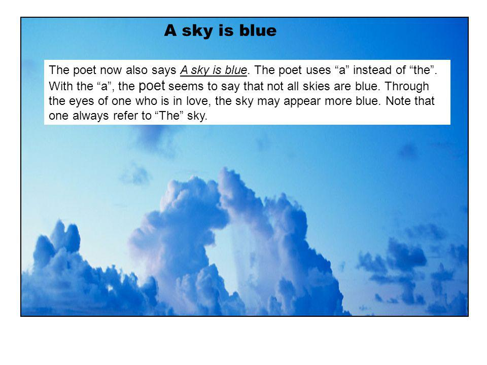 A sky is blue The poet now also says A sky is blue. The poet uses a instead of the. With the a, the poet seems to say that not all skies are blue. Thr