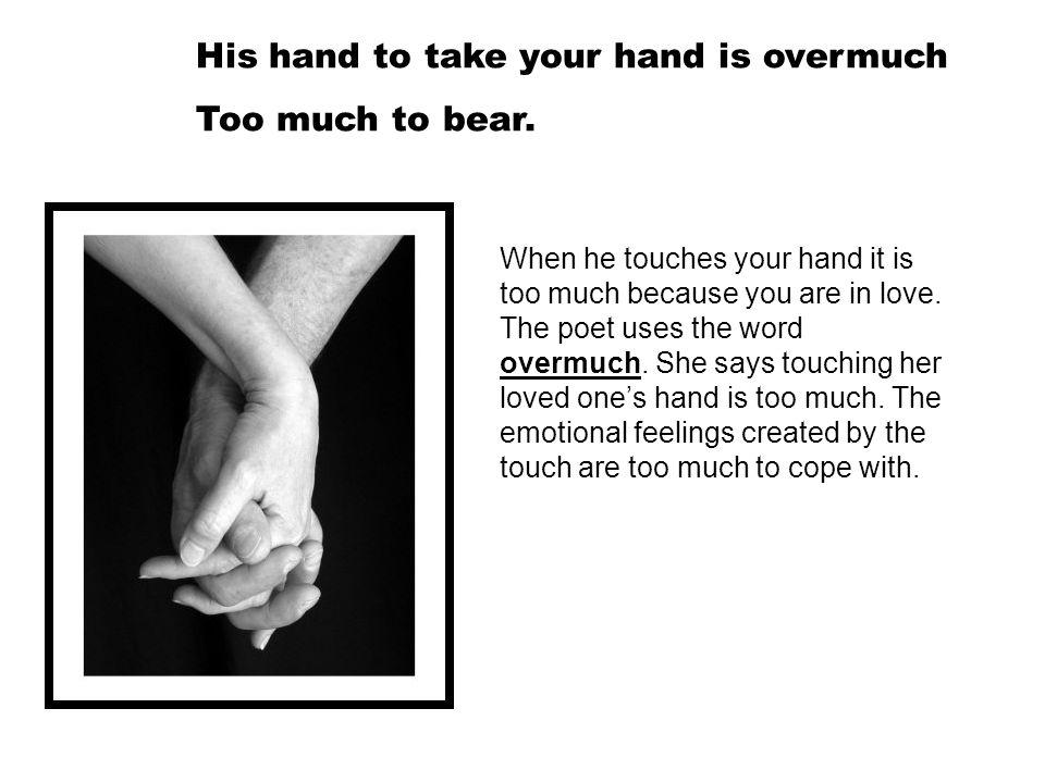 His hand to take your hand is overmuch Too much to bear. When he touches your hand it is too much because you are in love. The poet uses the word over
