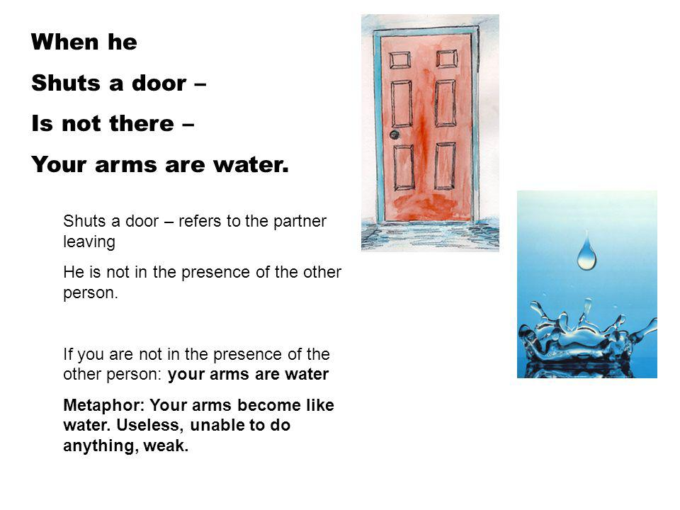 When he Shuts a door – Is not there – Your arms are water. Shuts a door – refers to the partner leaving He is not in the presence of the other person.
