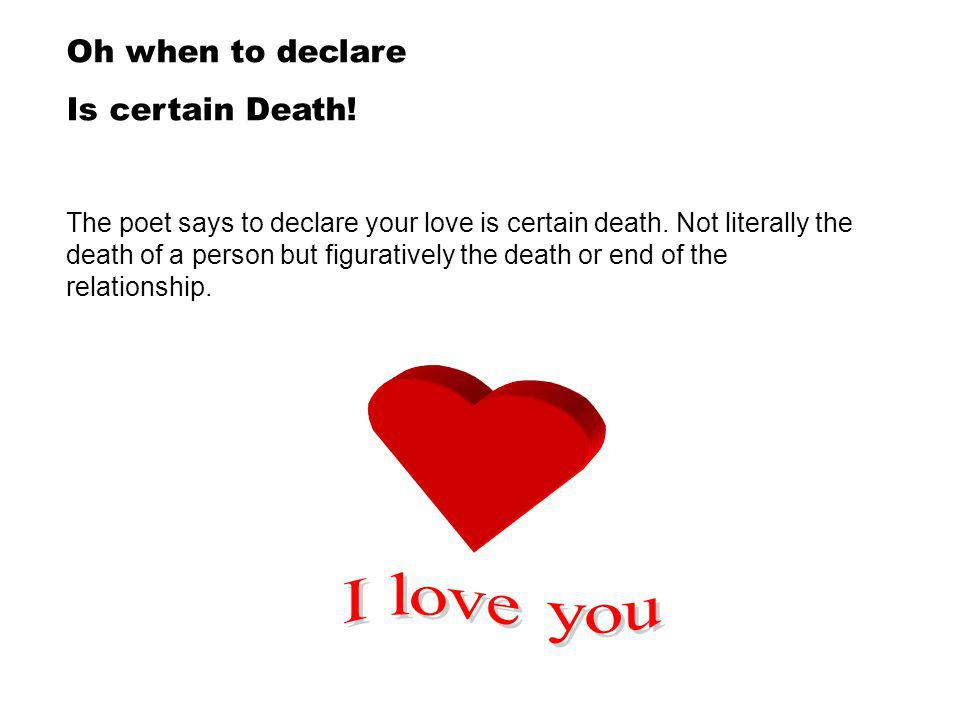 Oh when to declare Is certain Death.The poet says to declare your love is certain death.