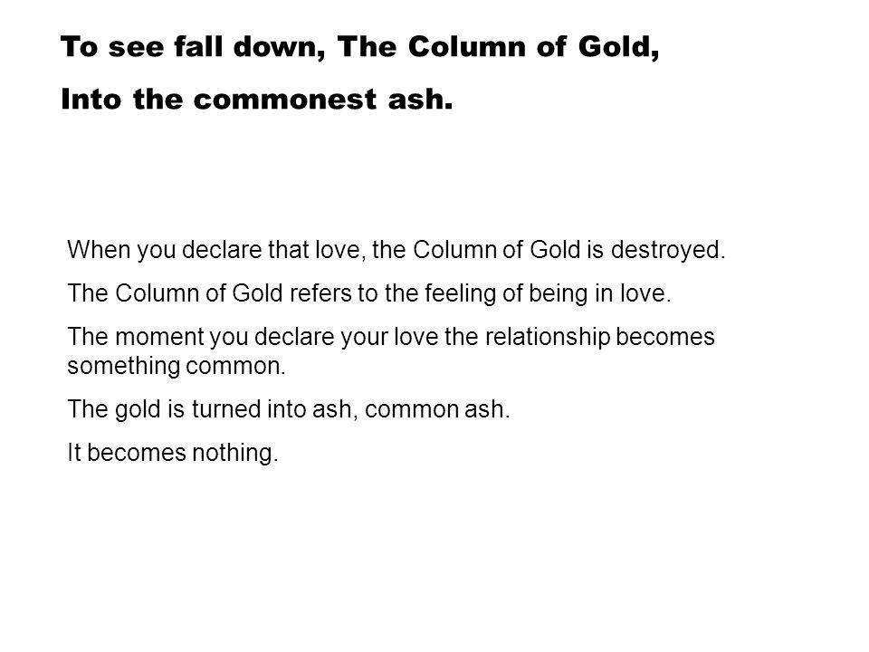 To see fall down, The Column of Gold, Into the commonest ash.