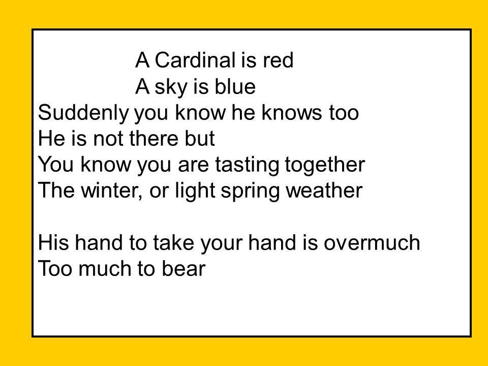 A Cardinal is red A sky is blue Suddenly you know he knows too He is not there but You know you are tasting together The winter, or light spring weather His hand to take your hand is overmuch Too much to bear