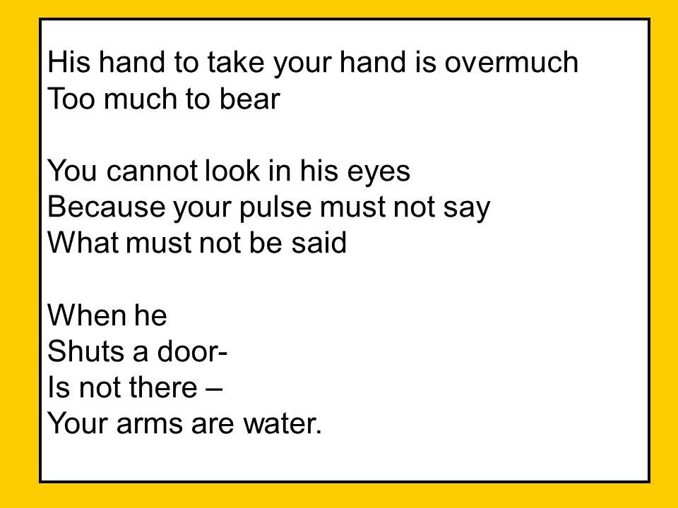 His hand to take your hand is overmuch Too much to bear You cannot look in his eyes Because your pulse must not say What must not be said When he Shut