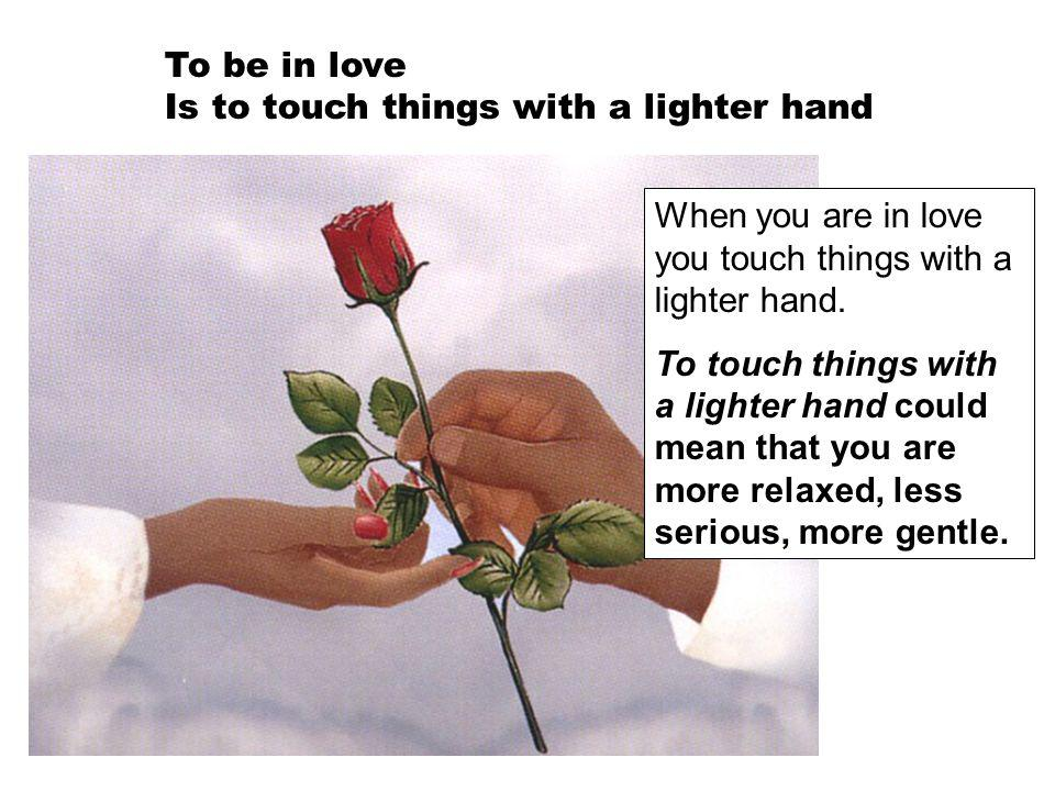 To be in love Is to touch things with a lighter hand When you are in love you touch things with a lighter hand. To touch things with a lighter hand co