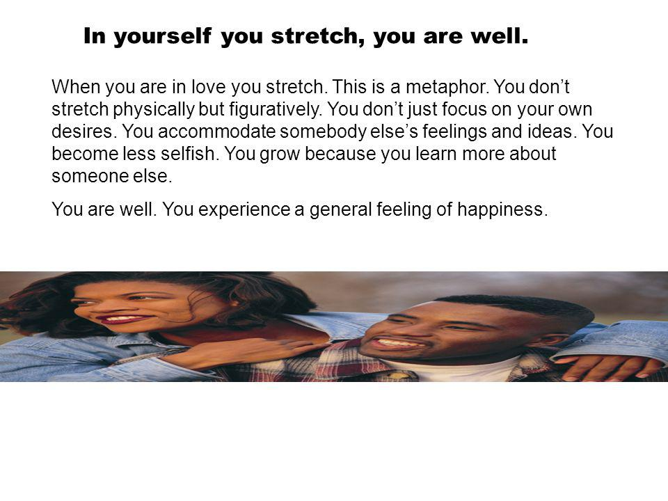 In yourself you stretch, you are well. When you are in love you stretch. This is a metaphor. You dont stretch physically but figuratively. You dont ju