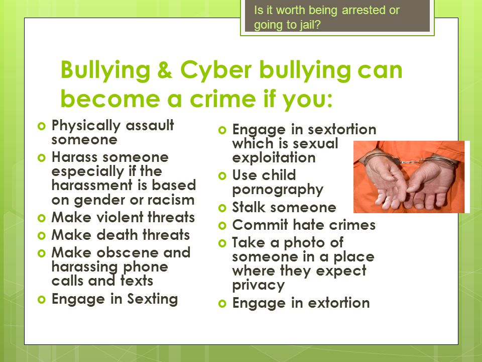 Bullying & Cyber bullying can become a crime if you: Physically assault someone Harass someone especially if the harassment is based on gender or raci