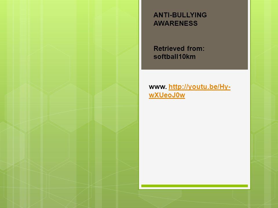 ANTI-BULLYING AWARENESS Retrieved from: softball10km www. http://youtu.be/Hy- wXUeoJ0whttp://youtu.be/Hy- wXUeoJ0w