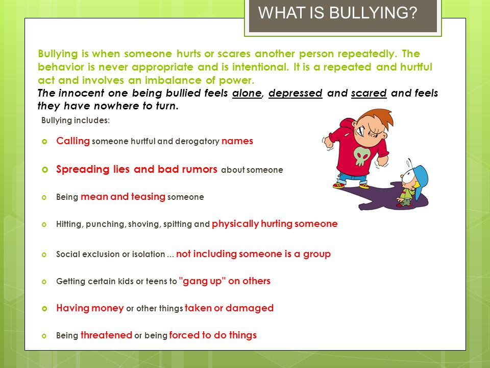 Bullying is when someone hurts or scares another person repeatedly. The behavior is never appropriate and is intentional. It is a repeated and hurtful