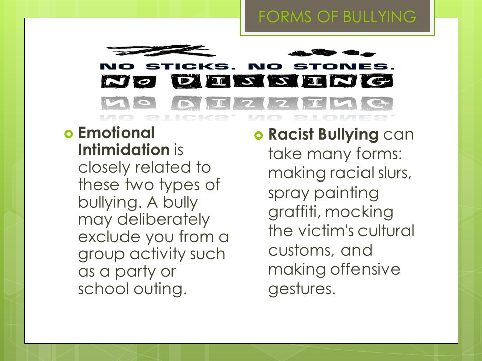 Emotional Intimidation is closely related to these two types of bullying. A bully may deliberately exclude you from a group activity such as a party o