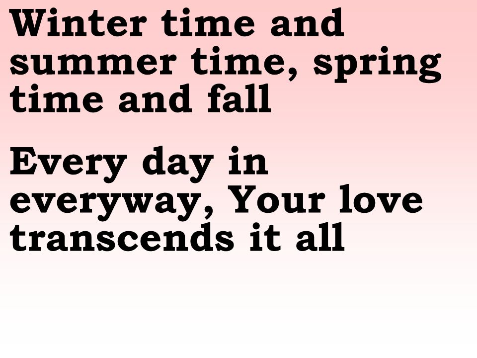 Winter time and summer time, spring time and fall Every day in everyway, Your love transcends it all