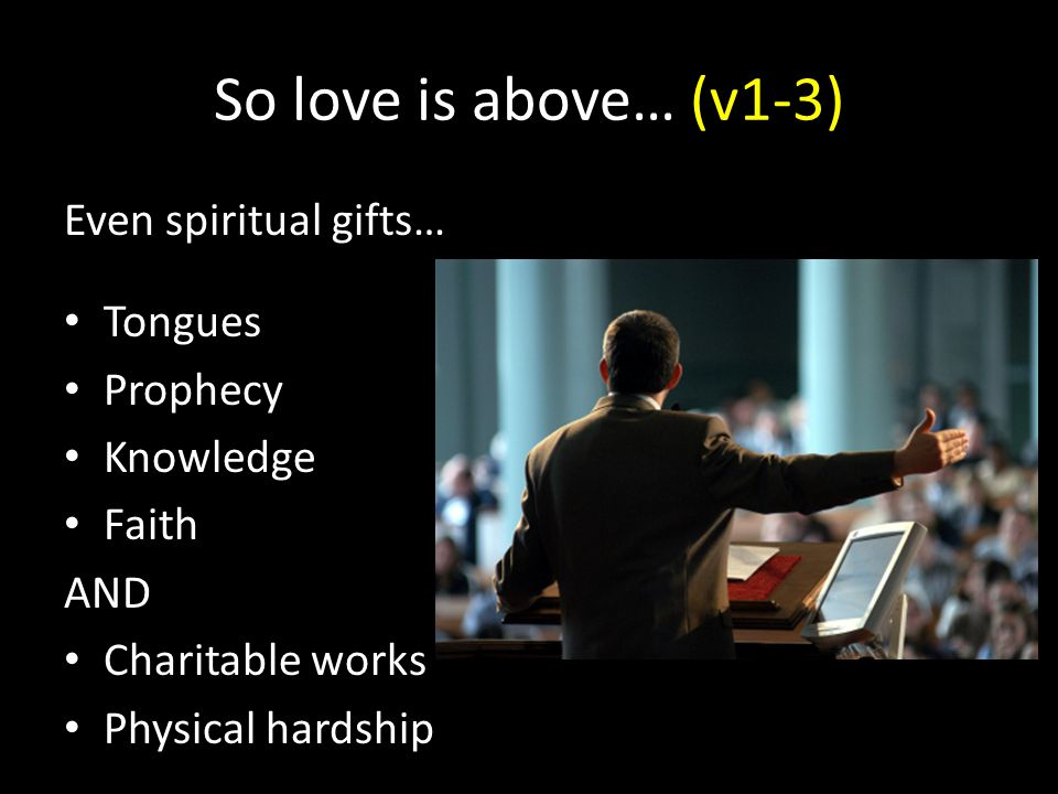 So love is above… (v1-3) Even spiritual gifts… Tongues Prophecy Knowledge Faith AND Charitable works Physical hardship