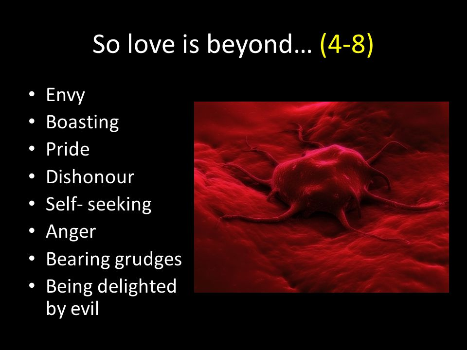 So love is beyond… (4-8) Envy Boasting Pride Dishonour Self- seeking Anger Bearing grudges Being delighted by evil