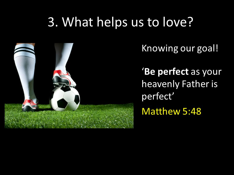 3. What helps us to love? Knowing our goal! Be perfect as your heavenly Father is perfect Matthew 5:48