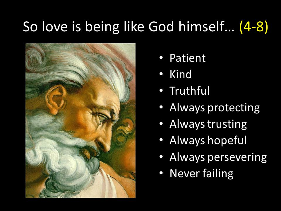 So love is being like God himself… (4-8) Patient Kind Truthful Always protecting Always trusting Always hopeful Always persevering Never failing