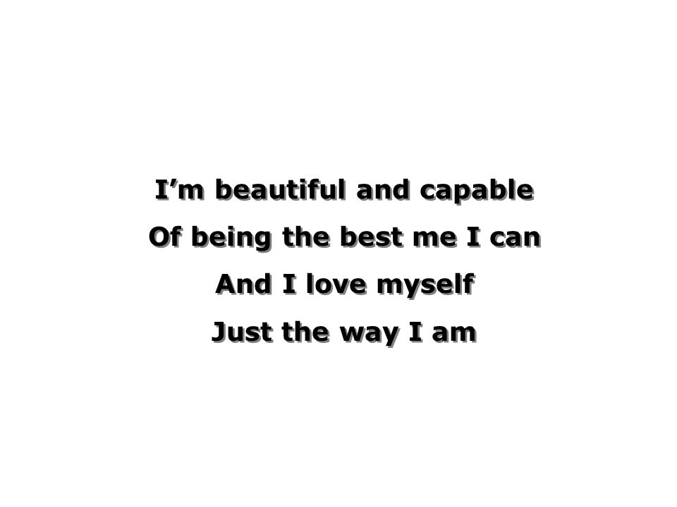 Im beautiful and capable Of being the best me I can And I love myself Just the way I am Im beautiful and capable Of being the best me I can And I love