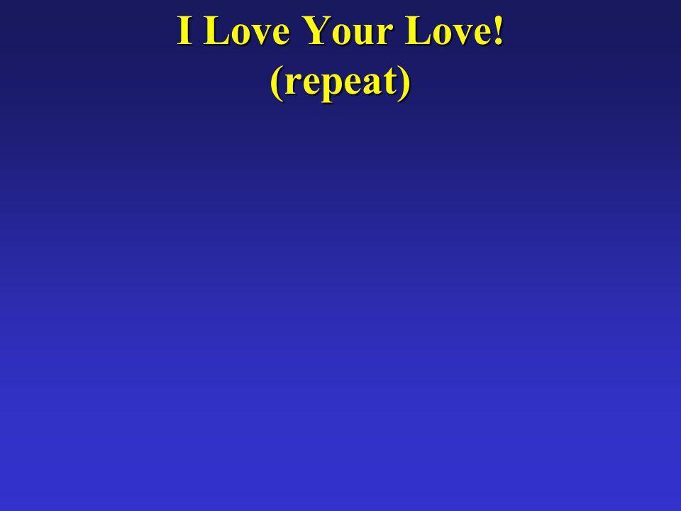 I Love Your Love! (repeat)