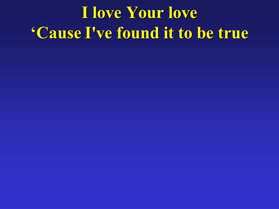 I love Your love Cause I ve found it to be true