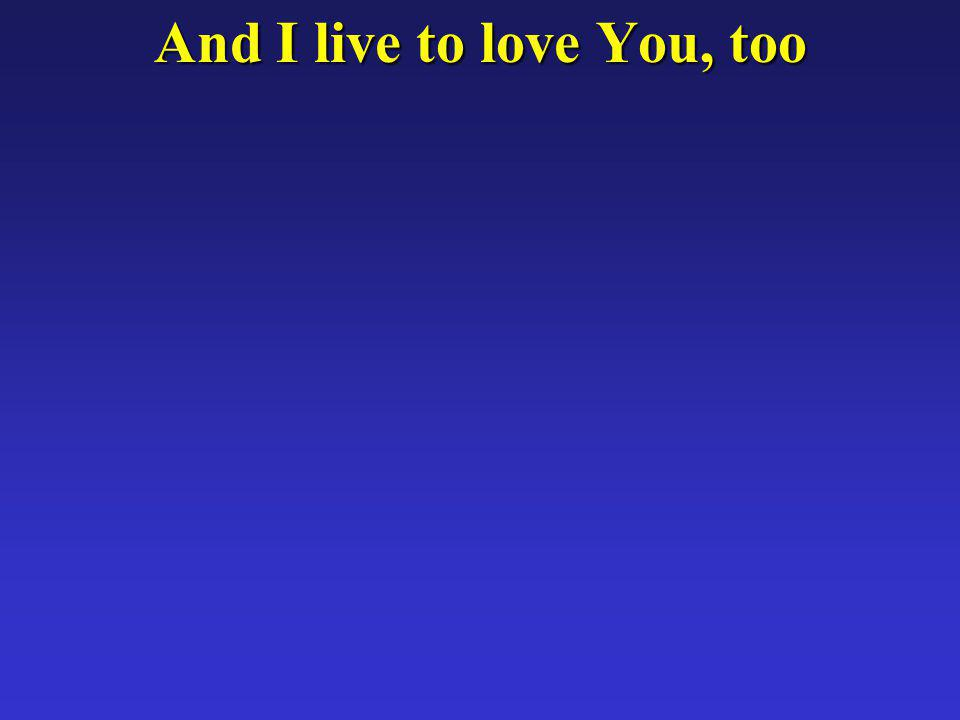 And I live to love You, too