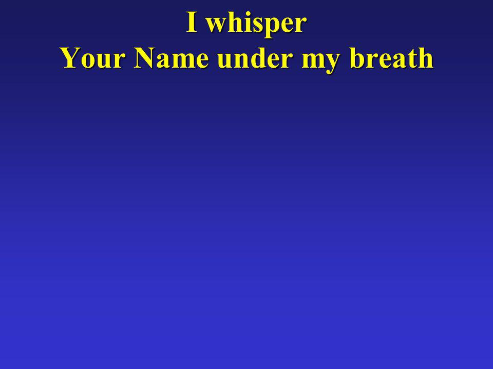 I whisper Your Name under my breath