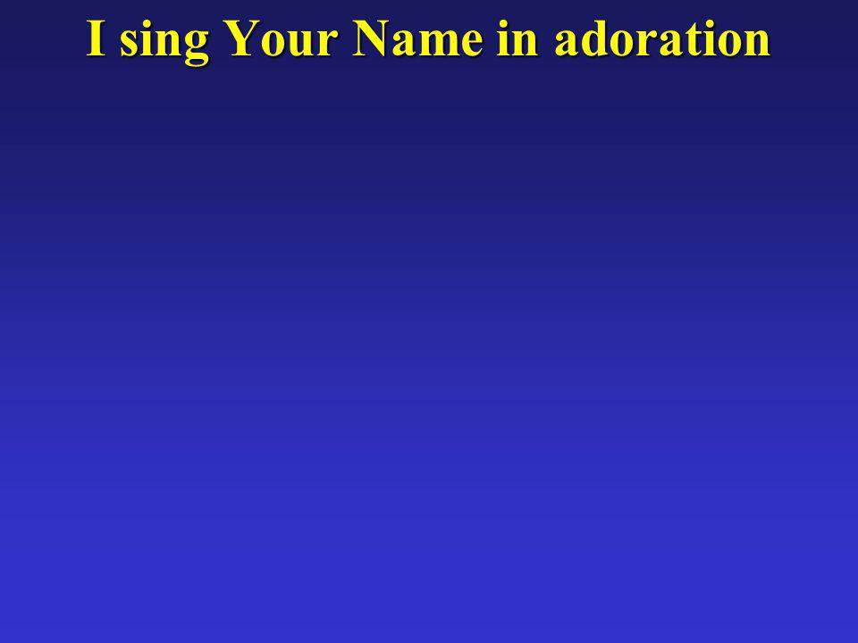 I sing Your Name in adoration