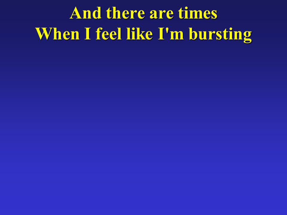 And there are times When I feel like I m bursting