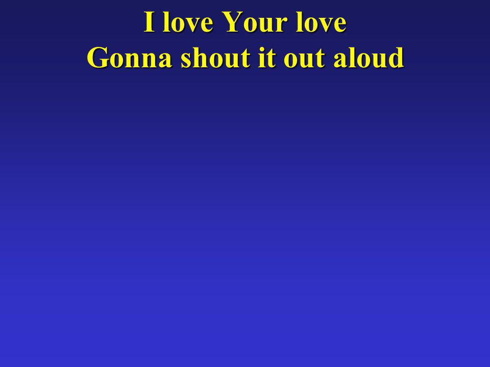 I love Your love Gonna shout it out aloud