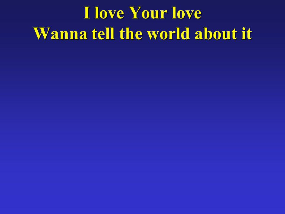 I love Your love Wanna tell the world about it