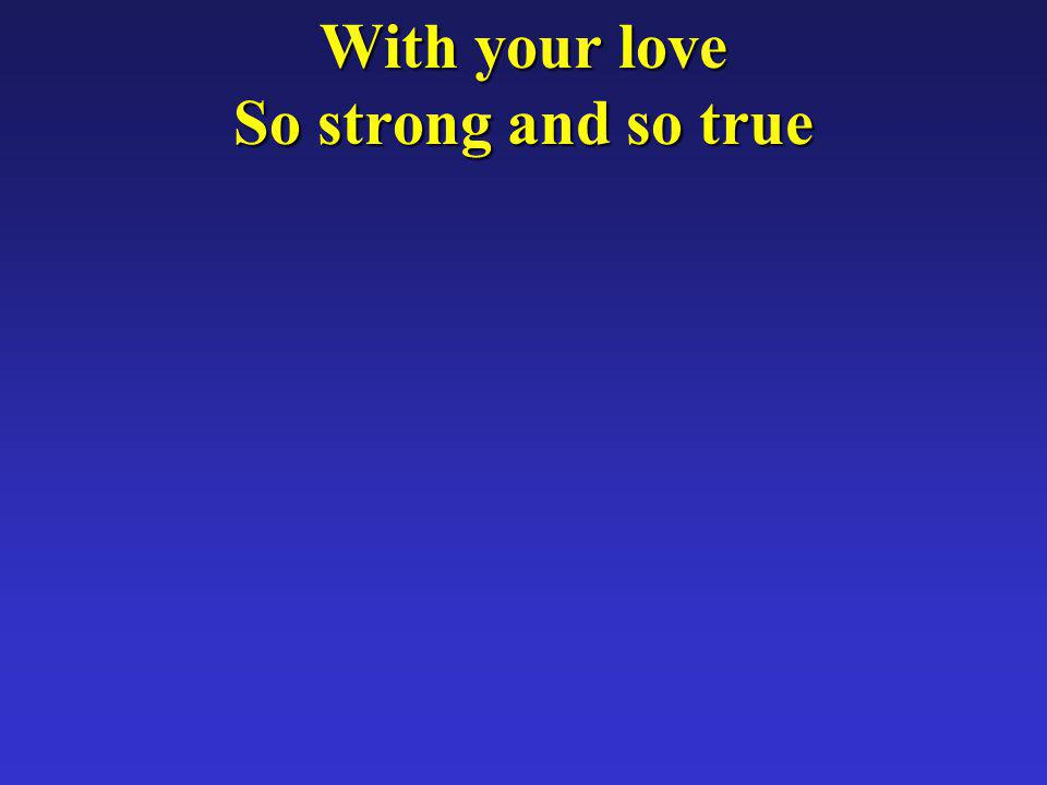 With your love So strong and so true