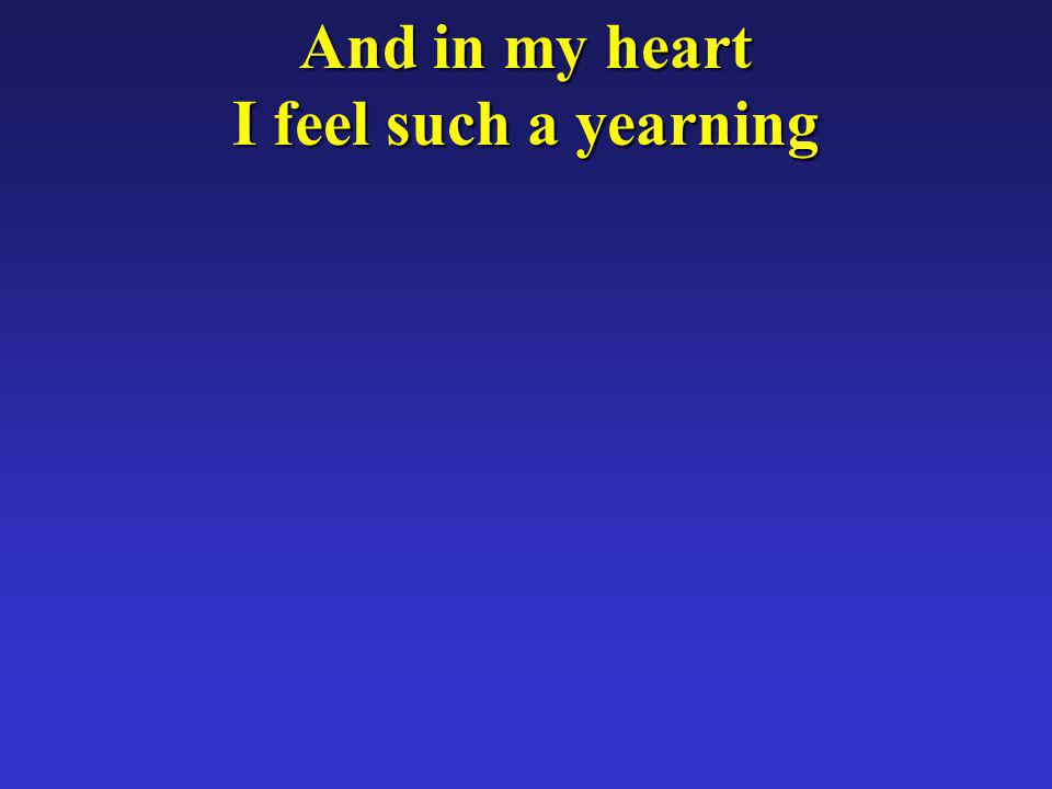 And in my heart I feel such a yearning