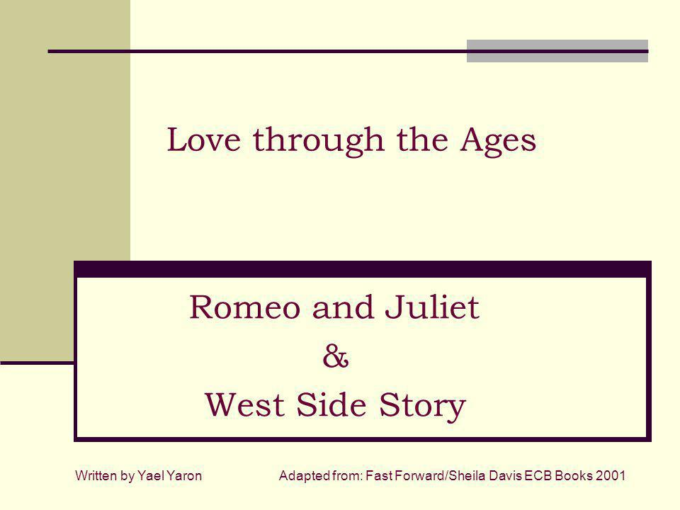 Love through the Ages Romeo and Juliet & West Side Story Written by Yael YaronAdapted from: Fast Forward/Sheila Davis ECB Books 2001