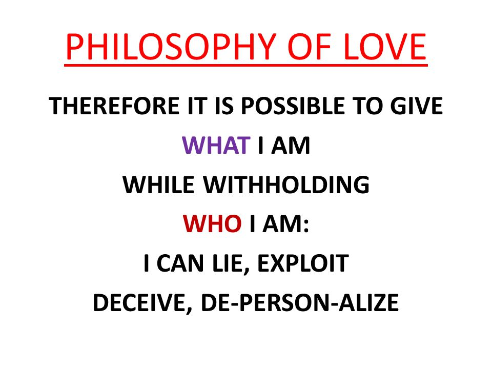 PHILOSOPHY OF LOVE THEREFORE IT IS POSSIBLE TO GIVE WHAT I AM WHILE WITHHOLDING WHO I AM: I CAN LIE, EXPLOIT DECEIVE, DE-PERSON-ALIZE