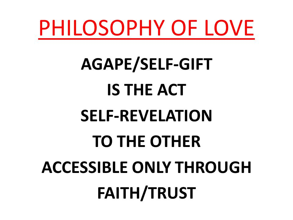 PHILOSOPHY OF LOVE AGAPE/SELF-GIFT IS THE ACT SELF-REVELATION TO THE OTHER ACCESSIBLE ONLY THROUGH FAITH/TRUST