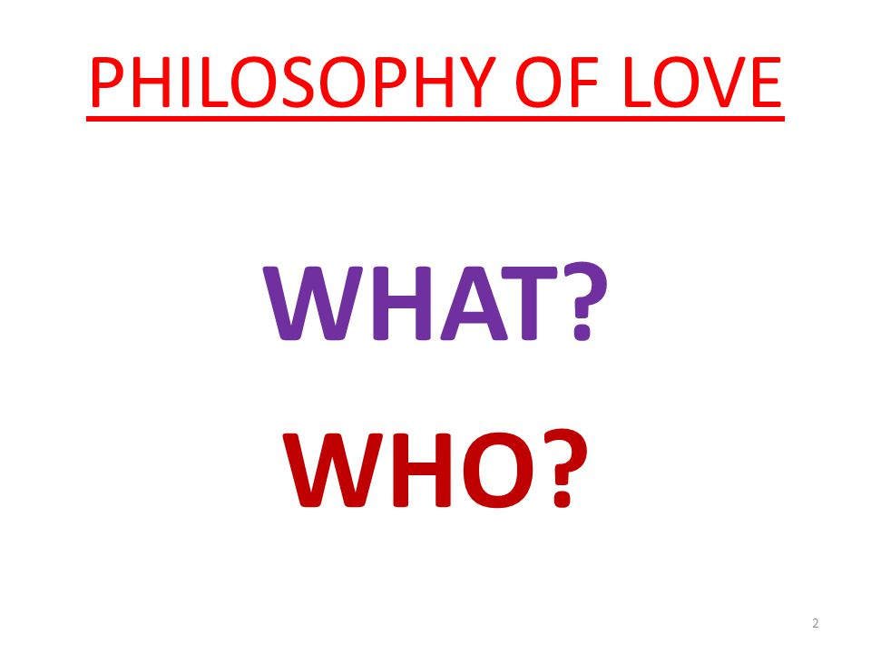 PHILOSOPHY OF LOVE WHAT WHO 2