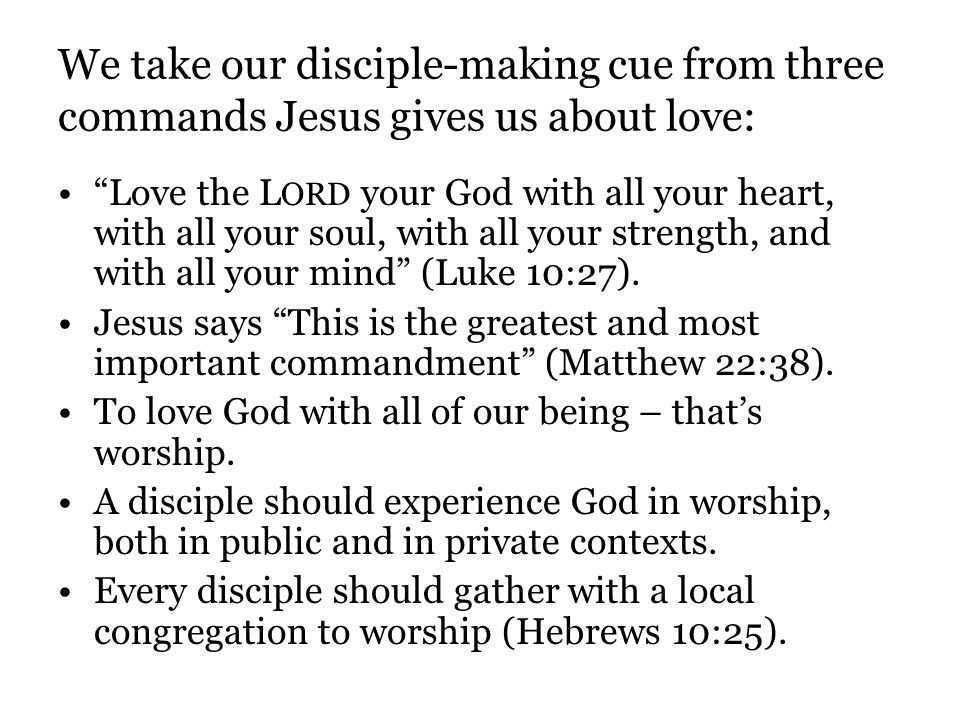 We take our disciple-making cue from three commands Jesus gives us about love: Love the L ORD your God with all your heart, with all your soul, with a