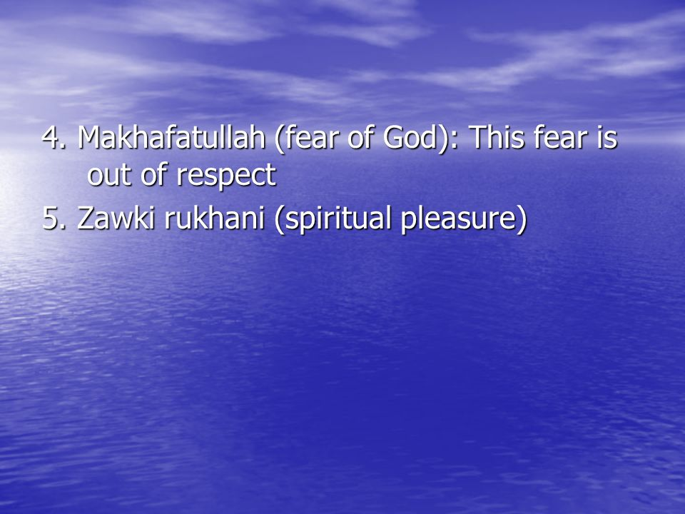 4. Makhafatullah (fear of God): This fear is out of respect 5. Zawki rukhani (spiritual pleasure)