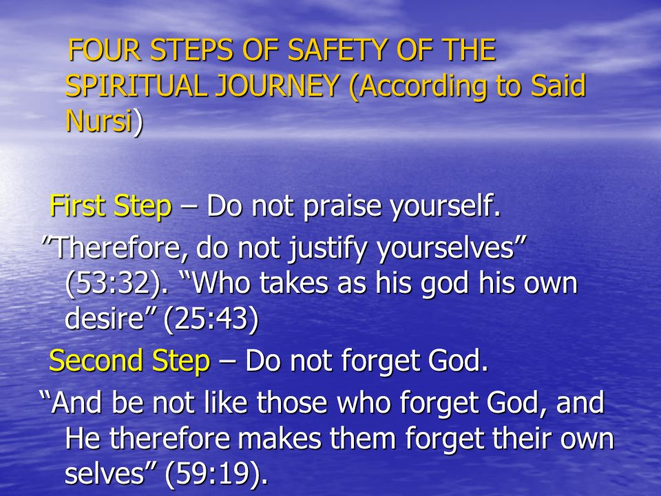 FOUR STEPS OF SAFETY OF THE SPIRITUAL JOURNEY (According to Said Nursi) FOUR STEPS OF SAFETY OF THE SPIRITUAL JOURNEY (According to Said Nursi) First Step – Do not praise yourself.