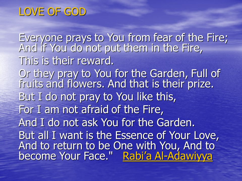 LOVE OF GOD Everyone prays to You from fear of the Fire; And if You do not put them in the Fire, This is their reward.