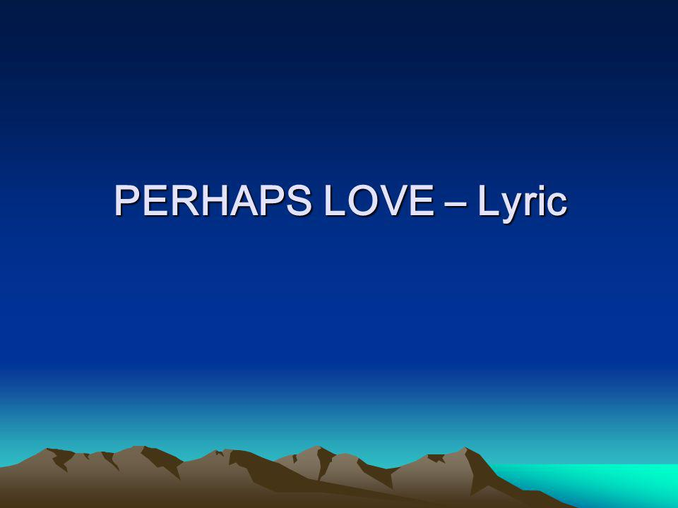 PERHAPS LOVE – Lyric