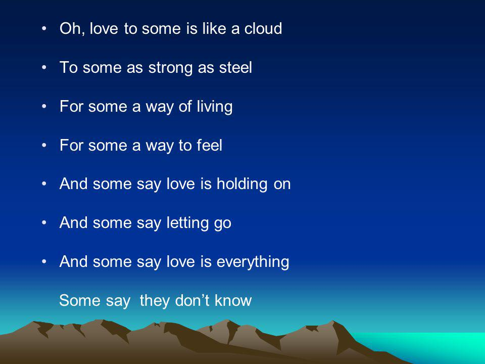 Oh, love to some is like a cloud To some as strong as steel For some a way of living For some a way to feel And some say love is holding on And some s