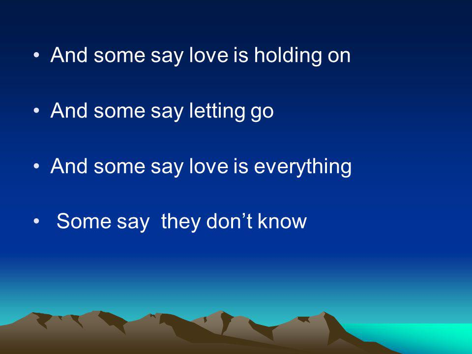 And some say love is holding on And some say letting go And some say love is everything Some say they dont know