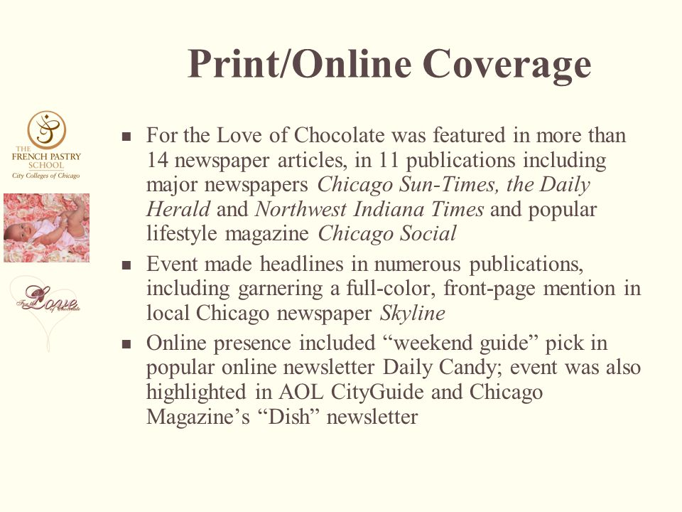 Print/Online Coverage For the Love of Chocolate was featured in more than 14 newspaper articles, in 11 publications including major newspapers Chicago Sun-Times, the Daily Herald and Northwest Indiana Times and popular lifestyle magazine Chicago Social Event made headlines in numerous publications, including garnering a full-color, front-page mention in local Chicago newspaper Skyline Online presence included weekend guide pick in popular online newsletter Daily Candy; event was also highlighted in AOL CityGuide and Chicago Magazines Dish newsletter