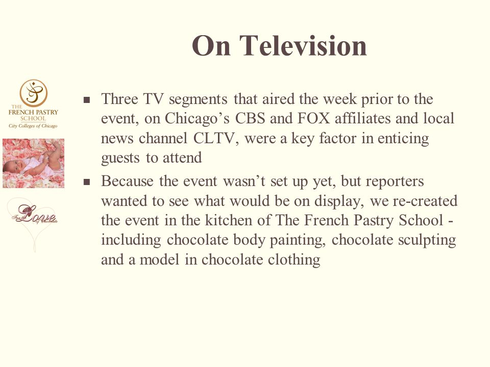 On Television Three TV segments that aired the week prior to the event, on Chicagos CBS and FOX affiliates and local news channel CLTV, were a key factor in enticing guests to attend Because the event wasnt set up yet, but reporters wanted to see what would be on display, we re-created the event in the kitchen of The French Pastry School - including chocolate body painting, chocolate sculpting and a model in chocolate clothing