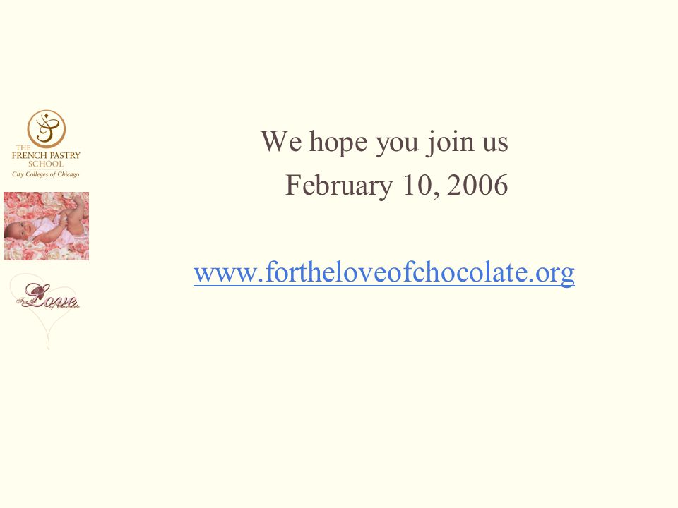 We hope you join us February 10, 2006 www.fortheloveofchocolate.org