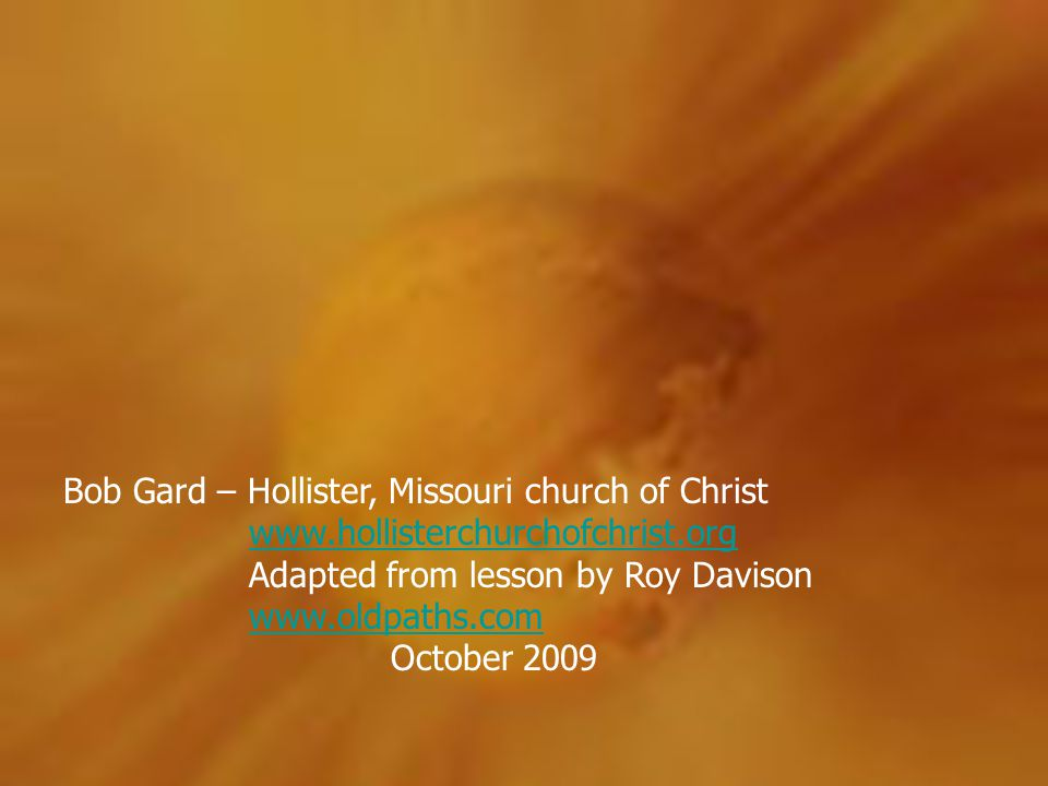 Bob Gard – Hollister, Missouri church of Christ www.hollisterchurchofchrist.org Adapted from lesson by Roy Davison www.oldpaths.com October 2009www.ho