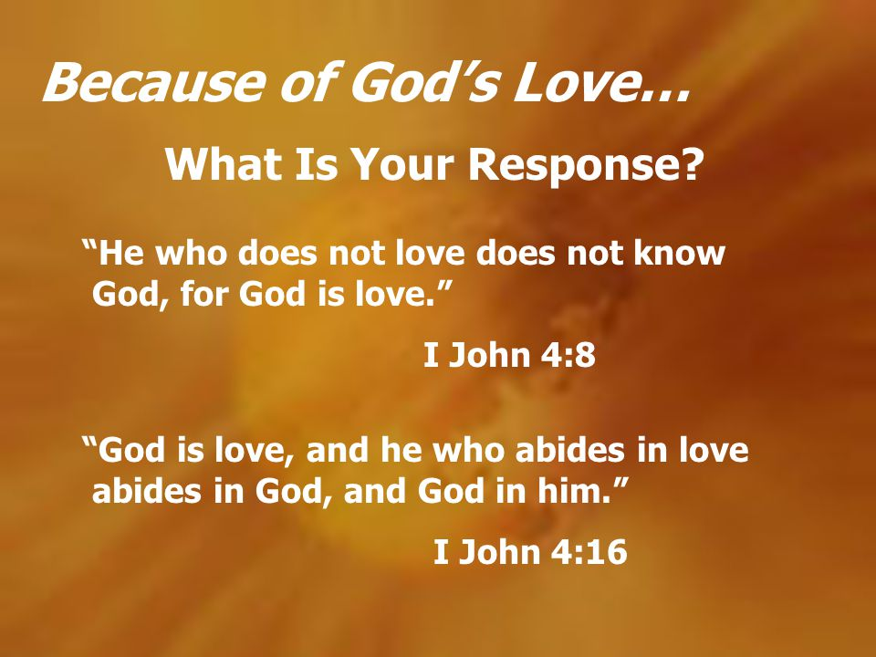 Because of Gods Love… What Is Your Response? God is love, and he who abides in love abides in God, and God in him. I John 4:16 He who does not love do