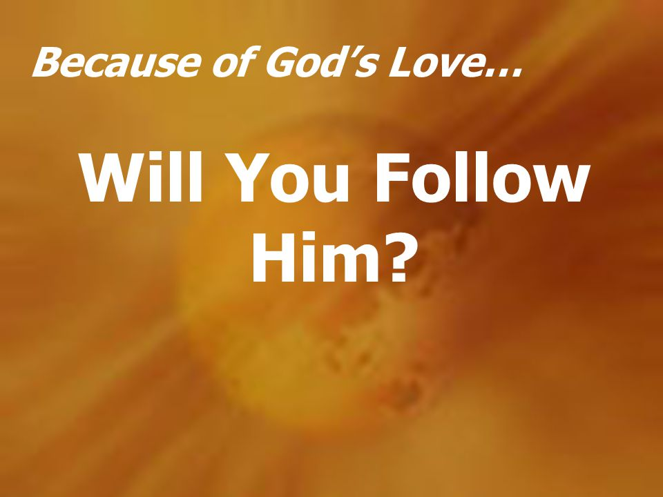 Because of Gods Love… Will You Follow Him?