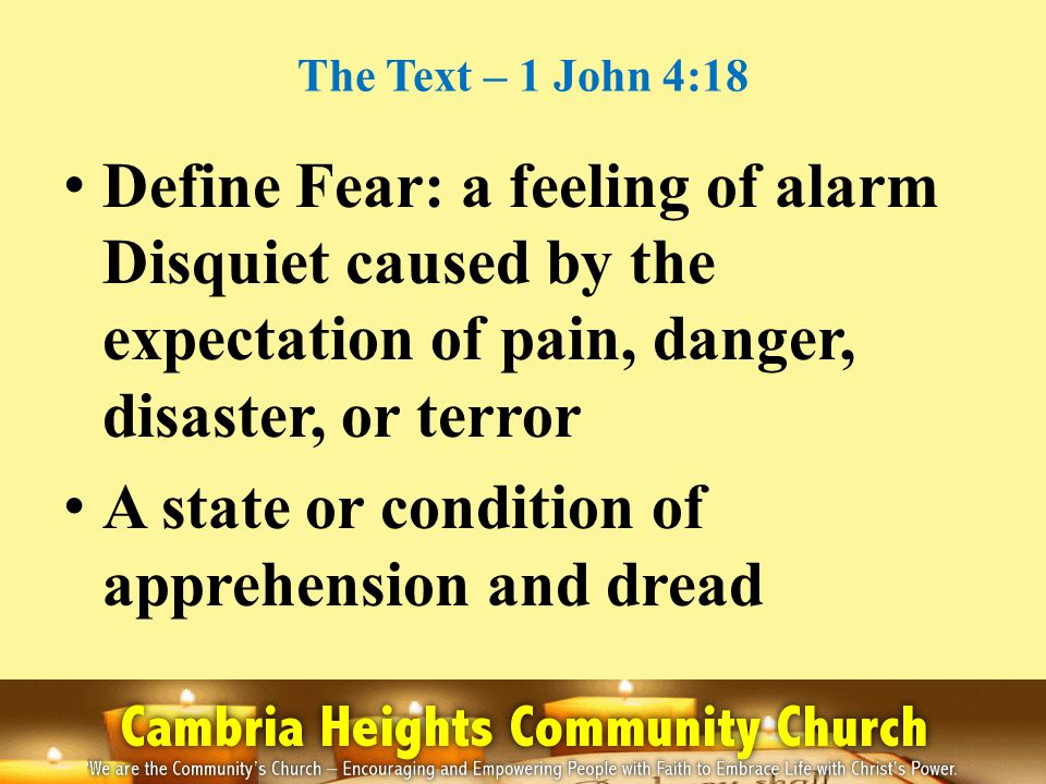 The Text – 1 John 4:18 Define Fear: a feeling of alarm Disquiet caused by the expectation of pain, danger, disaster, or terror A state or condition of
