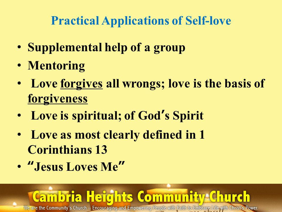 Practical Applications of Self-love Supplemental help of a group Mentoring Love forgives all wrongs; love is the basis of forgiveness Love is spiritual; of Gods Spirit Love as most clearly defined in 1 Corinthians 13 Jesus Loves Me