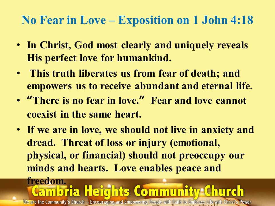No Fear in Love – Exposition on 1 John 4:18 In Christ, God most clearly and uniquely reveals His perfect love for humankind. This truth liberates us f